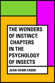The Wonders of Instinct: Chapters in the Psychology of Insects ebook by Jean-Henri Fabre