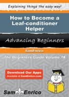How to Become a Leaf-conditioner Helper - How to Become a Leaf-conditioner Helper ebook by Enola Chin