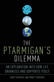 The Ptarmigan's Dilemma - An Exploration into How Life Organizes and Supports Itself ebook by John Theberge,Mary Theberge