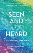 Seen and Not Heard - Why Children's Voices Matter ebook by Jana Mohr Lone