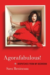 Agorafabulous! - Dispatches from My Bedroom ebook by Sara Benincasa