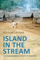 Island in the Stream - An Ethnographic History of Mayotte ebook by Michael Lambek, Michael D. Jackson