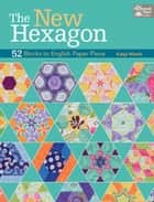 The New Hexagon - 52 Blocks to English Paper Piece ebook by Katja Marek