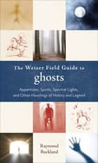 The Weiser Field Guide to Ghosts - Apparitions, Spirits, Spectral Lights and Other Hauntings of History and Legend ebook by Raymond Buckland