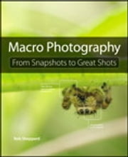 Macro Photography - From Snapshots to Great Shots ebook by Rob Sheppard