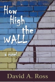 How High The Wall: A Novel ebook by David A. Ross