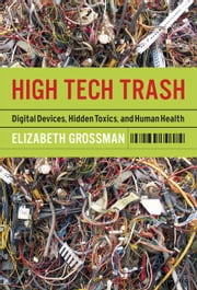 High Tech Trash: Digital Devices, Hidden Toxics, and Human Health ebook by Grossman, Elizabeth