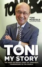 Toni: My Story - The Rags-to-Riches Story of Toni & Guy, 'Hairdresser to the World' ebook by Toni Mascolo