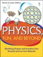 Physics, Fun, and Beyond: Electrifying Projects and Inventions from Recycled and Low-Cost Materials ebook by Eduardo de Campos Valadares