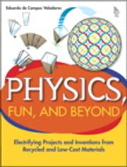 Physics, Fun, and Beyond: Electrifying Projects and Inventions from Recycled and Low-Cost Materials - Electrifying Projects and Inventions from Recycled and Low-Cost Materials ebook by Eduardo de Campos Valadares