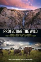 Protecting the Wild - Parks and Wilderness, the Foundation for Conservation ebook by George Wuerthner, George Wuerthner, Eileen Crist,...