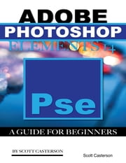Adobe Photoshop Elements 14: A Guide for Beginner's ebook by Scott Casterson