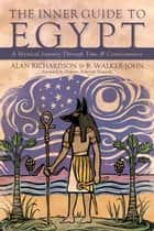 The Inner Guide to Egypt - A Mystical Journey Through Time & Consciousness ebook by Alan Richardson, B Walker-John