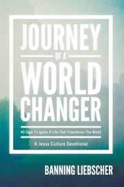 Journey of a World Changer: 40 Days to Ignite a Life that Transforms the World ebook by Banning Liebscher