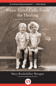 When Grief Calls Forth the Healing - A Memoir of Losing a Twin ebook by Mary Rockefeller Morgan