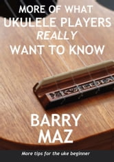 More Of What Ukulele Players Really Want To Know ebook by Barry Maz