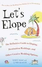 Let's Elope - The Definitive Guide to Eloping, Destination Weddings, and Other Creative Wedding Options ebook by Scott Shaw