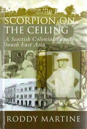 Scorpion On the Ceiling - A Scottish Colonial  Family in South East Asia ebook by Roddy Martine