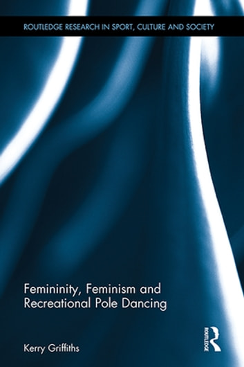 Femininity, Feminism and Recreational Pole Dancing ebook by Kerry Griffiths