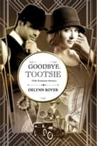 Goodbye, Tootsie: A 1920s Romantic Mystery ebook by Delynn Royer