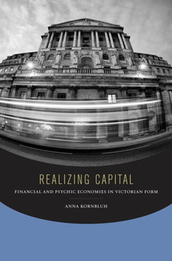 Realizing Capital - Financial and Psychic Economies in Victorian Form ebook by Anna Kornbluh