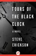 Tours of the Black Clock ebook by Steve Erickson