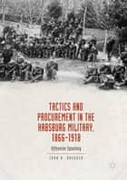 Tactics and Procurement in the Habsburg Military, 1866-1918 - Offensive Spending ebook by John A. Dredger