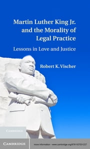Martin Luther King Jr. and the Morality of Legal Practice - Lessons in Love and Justice ebook by Robert K. Vischer