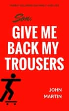 Son, give me back my trousers - and other funny columns on family and life ebook by John Martin