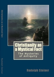 Christianity as a Mystical Fact - The Mysteries of Antiquity ebook by Rudolph Steiner