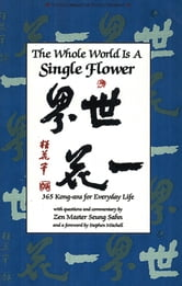 The Whole World s a Single Flower - 365 Kong-ans for Everyday Life with Questions and Commentary by Zen Master Seung Sahn and a Forword ebook by Seung Sahn