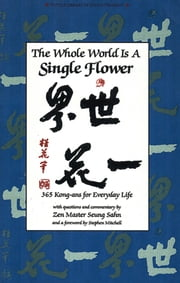 The Whole World s a Single Flower - 365 Kong-ans for Everyday Life with Questions and Commentary by Zen Master Seung Sahn and a Forword ebook by Seung Sahn,Stephen Mitchell