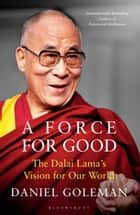 A Force for Good - The Dalai Lama's Vision for Our World ebook by Daniel Goleman
