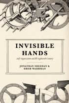 Invisible Hands - Self-Organization and the Eighteenth Century ebook by Jonathan Sheehan, Dror Wahrman