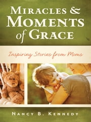 Miracles & Moments of Grace - Inspiring Stories from Moms ebook by Nancy B. Kennedy