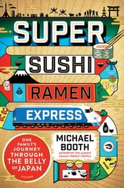 Super Sushi Ramen Express - One Family's Journey Through the Belly of Japan ebook by Michael Booth