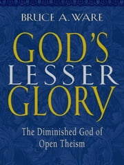 God's Lesser Glory - The Diminished God of Open Theism ebook by Bruce A. Ware