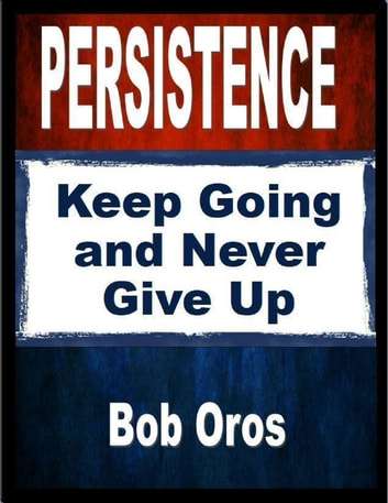 Persistence: Keep Going and Never Give Up ebook by Bob Oros