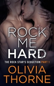 Rock Me Hard (The Rock Star's Seduction Part 1) ebook by Olivia Thorne