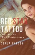 Red Star Tattoo - My Life as a Girl Revolutionary ebook by Sonja Larsen
