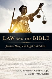 Law and the Bible - Justice, Mercy and Legal Institutions ebook by Robert F. Cochran Jr.,David VanDrunen,John Witte, Jr.