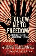Follow Me to Freedom - Leading and Following As an Ordinary Radical ebook by Shane Claiborne, John M. Perkins
