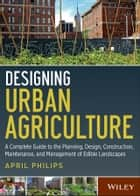 Designing Urban Agriculture - A Complete Guide to the Planning, Design, Construction, Maintenance and Management of Edible Landscapes ebook by April Philips