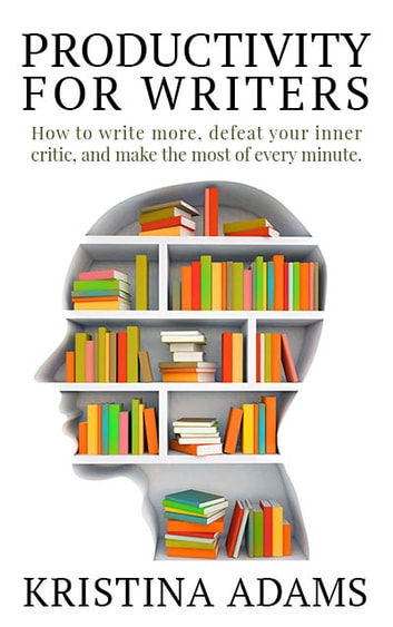 Productivity for Writers - How to write more, defeat your inner critic, and make the most of every minute ebook by Kristina Adams