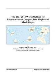 The 2007-2012 World Outlook for Reproduction of Compact Disc Singles and Maxi-Singles ebook by ICON Group International, Inc.