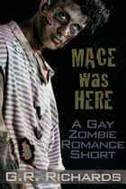 Mace Was Here: A Gay Zombie Romance Short ebook by G.R. Richards