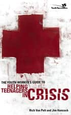 The Youth Worker's Guide to Helping Teenagers in Crisis ebook by Rich Van Pelt, Jim Hancock