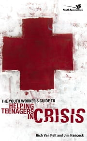 The Youth Worker's Guide to Helping Teenagers in Crisis ebook by Rich Van Pelt,Jim Hancock