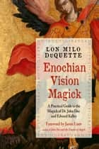 Enochian Vision Magick - A Practical Guide to the Magick of Dr. John Dee and Edward Kelley ebook by Lon Milo DuQuette, Jason Louv