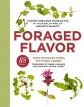 Foraged Flavor - Finding Fabulous Ingredients in Your Backyard or Farmer's Market, with 88 Recipes ebook by Tama Matsuoka Wong,Eddy Leroux